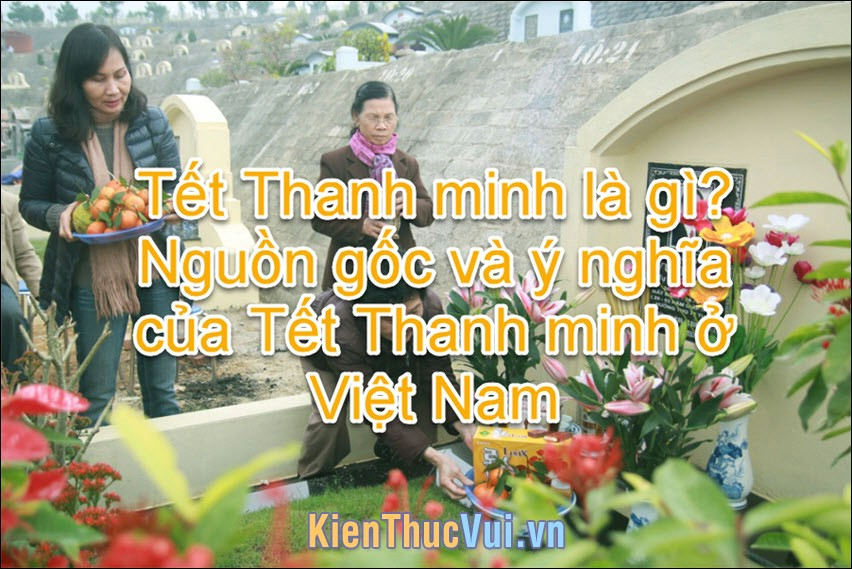 Tiết Thanh minh là gì? Nguồn gốc và ý nghĩa tết Thanh minh ở Việt Nam