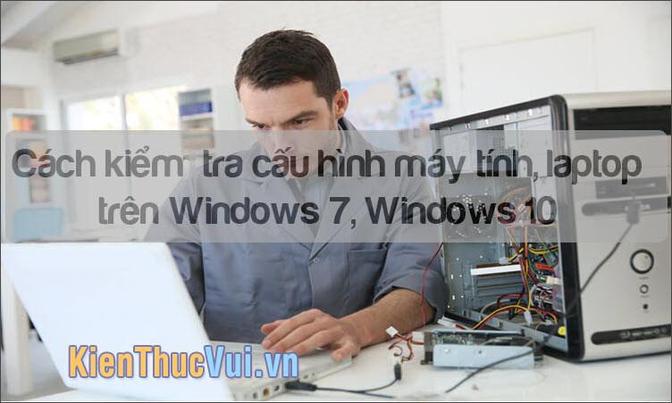 Cách kiểm tra cấu hình máy tính, laptop Win 10, 7 chi tiết
