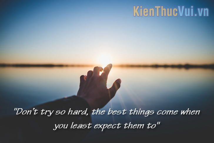 Don't try so hard, the best things come when you least expect them to