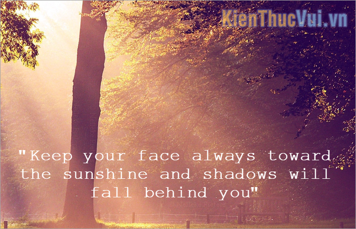 Keep your face always toward the sunshine – and shadows will fall behind you