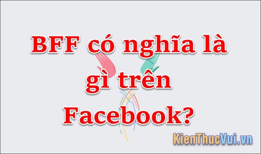 BFF là gì? BFF nghĩa là gì trên FB?