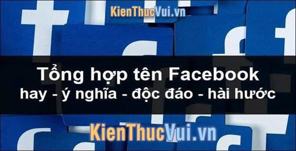 Tổng hợp tên Facebook hay nhất, ngắn gọn, ý nghĩa, độc đáo, hài hước