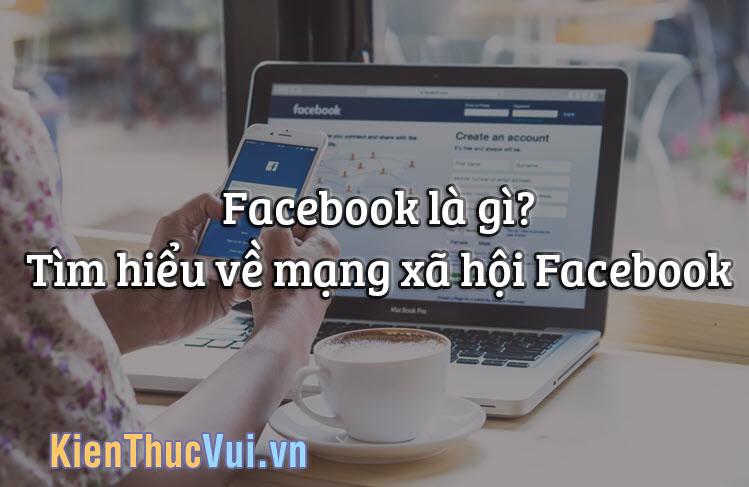 Facebook là gì? Tìm hiểu về mạng xã hội Facebook
