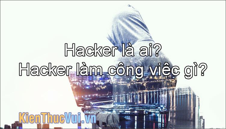 Hacker là gì? Hacker là ai và làm công việc gì?