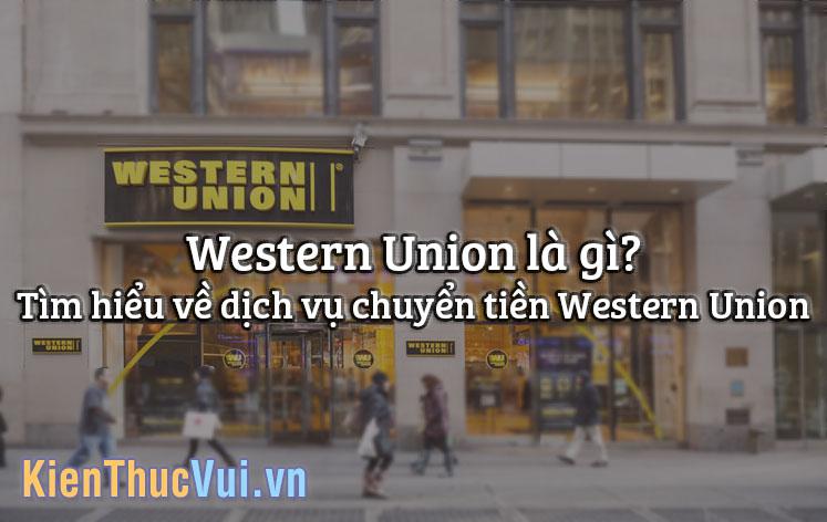 Western Union là gì? Tìm hiểu về dịch vụ chuyển tiền Western Union
