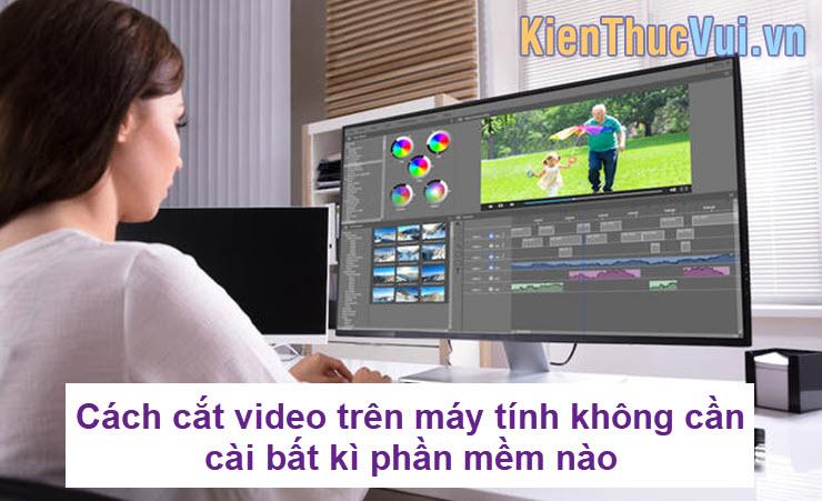 Cách cắt video trên máy tính không cần cài bất kì phần mềm nào