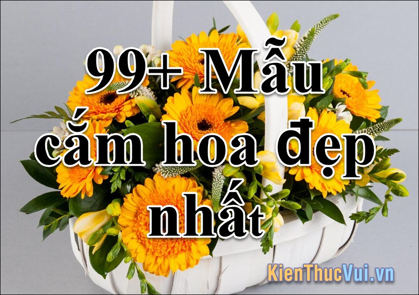 99+ Mẫu cắm hoa đẹp nhất 2021