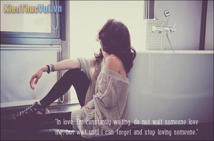 In love, I'm constantly waiting, do not wait someone love me, but wait until I can forget and stop loving someone