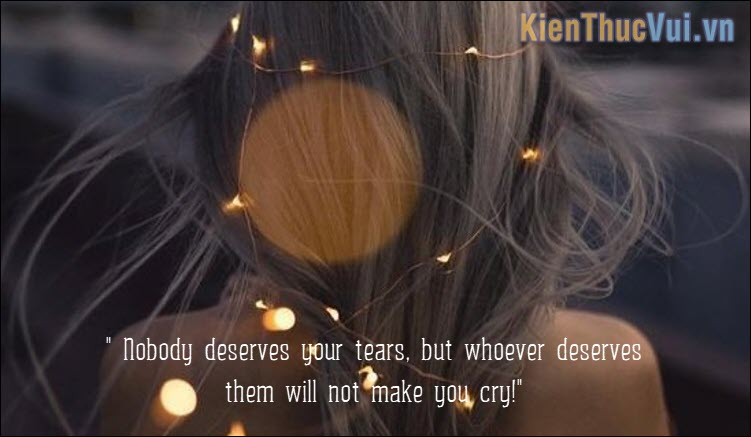 Nobody deserves your tears, but whoever deserves them will not make you cry