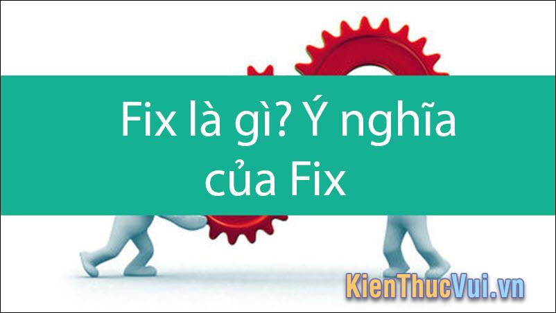 Fix là gì? Fix có ý nghĩa như thế nào?
