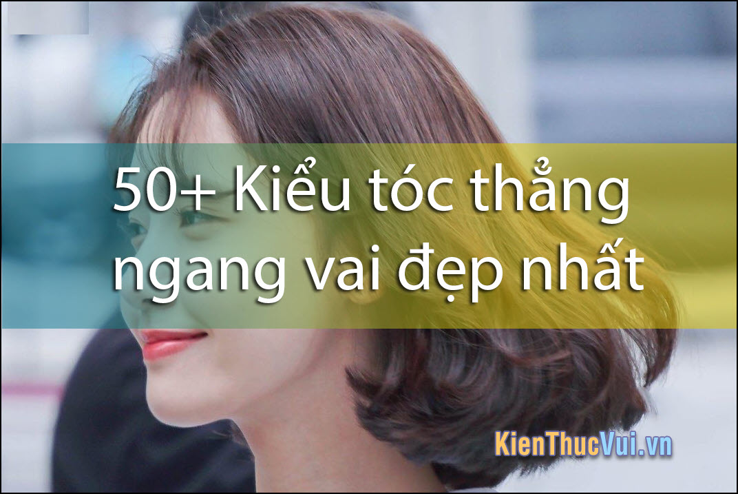 50+ Kiểu tóc thẳng ngang vai đẹp nhất