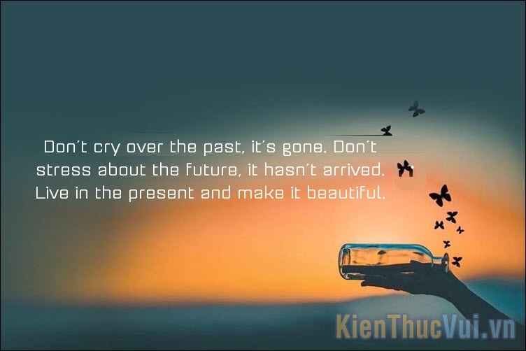 Don't cry over the past, it's gone Don't stress about the future, it hasn't arrived