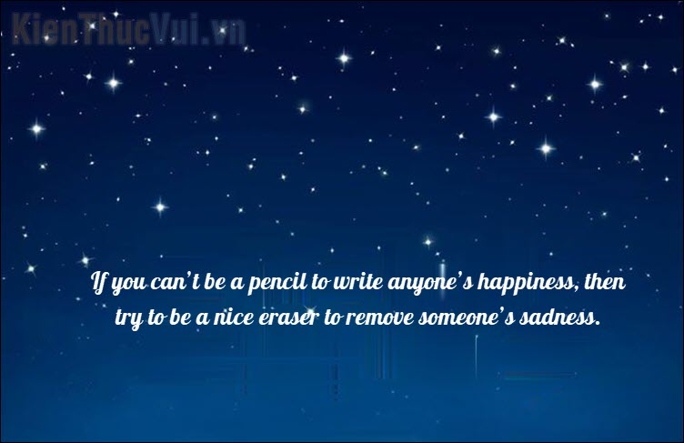 If you can't be a pencil to write anyone's happiness, then try to be a nice eraser to remove someone's sadness