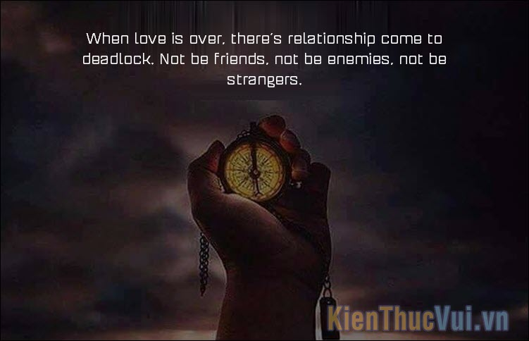 When love is over, there's relationship come to deadlock Not be friends, not be enemies, not be strangers